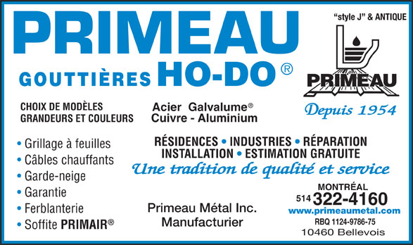 Primeau Métal (514-322-4160) - Annonce illustrée======= - style J  & ANTIQUE CHOIX DE MODÈLES Acier  Galvalume Cuivre - Aluminium GRANDEURS ET COULEURS RÉSIDENCES   INDUSTRIES   RÉPARATION Grillage à feuilles INSTALLATION   ESTIMATION GRATUITE Câbles chauffants Garde-neige MONTRÉAL Garantie 514 322-4160 Primeau Métal Inc. Ferblanterie www.primeaumetal.com RBQ 1124-9786-75 Soffite PRIMAIR 10460 Bellevois Manufacturier