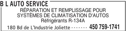 B L Auto Service (450-759-1741) - Annonce illustrée======= - RÉPARATION ET REMPLISSAGE POUR SYSTÈMES DE CLIMATISATION D'AUTOS Réfrigérants R-134A ------- 450 759-1741 180 Bd de L'Industrie Joliette B L AUTO SERVICE