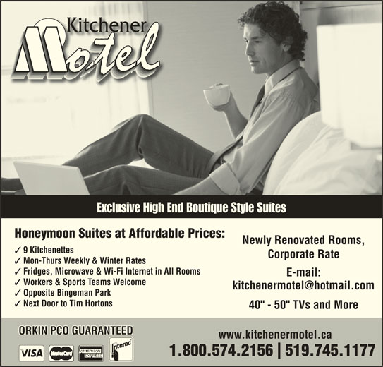 """Kitchener Motel (519-745-1177) - Annonce illustrée======= - Exclusive High End Boutique Style Suites Honeymoon Suites at Affordable Prices: Newly Renovated Rooms, 9 Kitchenettes Corporate Rate Mon-Thurs Weekly & Winter Rates Fridges, Microwave & Wi-Fi Internet in All Rooms E-mail: Workers & Sports Teams Welcome Opposite Bingeman Park Next Door to Tim Hortons 40"""" - 50"""" TVs and More ORKIN PCO GUARANTEED www.kitchenermotel.ca 1.800.574.2156  519.745.1177"""