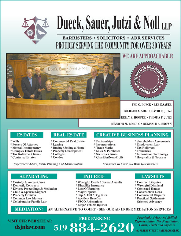 Dueck Sauer Jutzi & Noll LLP (519-884-2620) - Display Ad - Dueck, Sauer, Jutzi & Noll LLP BARRISTERS   SOLICITORS   ADR SERVICES PROUDLY SERVING THE COMMUNITY FOR OVER 30 YEARS WE ARE APPROACHABLE! TED C. DUECK   LEE E.SAUER RICHARD A. NOLL   DAVID R. JUTZI KELLY E. HOOPER   THOMAS P. JUTZI JENNIFER M. BOLDUC   REGINALD A. BROWN CREATIVE BUSINESS PLANNING ESTATES REAL ESTATE * Wills * Commercial Real Estate * Partnerships * Shareholders Agreements * Powers Of Attorney * Leasing * Incorporations * Employment Law * Mental Incompetency * Buying / Selling a Home * Trade Marks * Tax Rollovers * Complex Estate Issues * Property Development * Sales & Purchases * Franchises * Tax Rollovers / Issues * Cottages * Securities Issues * Information Technology * Contested Estates * Condos * Charities/Non-Profit * Hospitality & Tourism Committed To Assist You With Your Business.Experienced Advice, Estate Planning And Administration SEPARATING LAWSUITS INJURED * Custody & Access Cases * Wrongful Death * Sexual Assaults * Contract Disputes * Domestic Contracts * Disability Insurance * Wrongful Dismissal * Divorce Proceedings & Mediation * Loss Of Earnings * Contested Estates * Child & Spousal Support * Major Injuries * Construction Liens * Property Division * Slip & Fall / Dog Bites * Commercial Disputes * Common Law Matters * Accident Benefits * Practical, Settlement- * Collaborative Family Law * FSCO Arbitrations Oriented Advocacy * Major Vehicle Injuries AN ALTERNATIVE TO COURT - SEE OUR AD UNDER MEDIATION SERVICES MEDIATION Practical Advice And Skilled FREE PARKING VISIT OUR WEB SITE AT: Representation For Negotiation, 519 403 ALBERT STREET, WATERLOO N2L 3V2 884-2620 Court, Trials and Appeals dsjnlaw.com