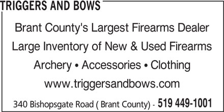 Triggers And Bows (519-449-1001) - Display Ad - 519 449-1001 Archery   Accessories   Clothing www.triggersandbows.com 340 Bishopsgate Road ( Brant County) - TRIGGERS AND BOWS Brant County's Largest Firearms Dealer Large Inventory of New & Used Firearms