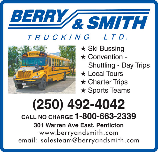 Berry & Smith (250-492-4042) - Display Ad - Ski Bussing Convention - Shuttling - Day Trips Local Tours Charter Trips Sports Teams 250 492-4042 CALL NO CHARGE 1-800-663-2339 301 Warren Ave East, Penticton www.berryandsmith.com
