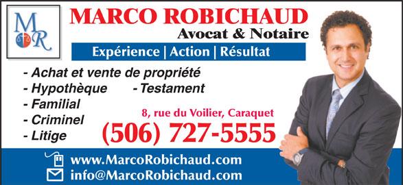Marco Robichaud (506-727-5555) - Annonce illustrée======= - Avocat & Notaire Expérience Action Résultat - Achat et vente de propriété - Hypothèque       - Testament - Familial 8, rue du Voilier, Caraquet - Criminel - Litige (506) 727-5555 www.MarcoRobichaud.com MARCO ROBICHAUD