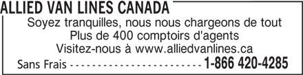 Allied Van Lines (1-866-420-4285) - Annonce illustrée======= - ALLIED VAN LINES CANADA Soyez tranquilles, nous nous chargeons de tout Plus de 400 comptoirs d'agents Visitez-nous à www.alliedvanlines.ca 1-866 420-4285 Sans Frais ------------------------