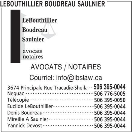 Lebouthillier Boudreau Saulnier (506-395-0044) - Annonce illustrée======= - LEBOUTHILLIER BOUDREAU SAULNIER AVOCATS / NOTAIRES -- 506 395-0044 3674 Principale Rue Tracadie-Sheila ---------------------------- Neguac 506 776-5005 -------------------------- Télécopie 506 395-0050 ----------------- Euclide LeBouthillier 506 395-0044 --------------------- Denis Boudreau 506 395-0044 ------------------ Mireille A Saulnier 506 395-0044 --------------------- Yannick Devost 506 395-0044