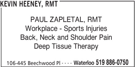 Kevin Heeney, RMT (519-886-0750) - Display Ad - KEVIN HEENEY, RMT PAUL ZAPLETAL, RMT Workplace - Sports Injuries Back, Neck and Shoulder Pain ---- Waterloo 519 886-0750 106-445 Beechwood Pl Deep Tissue Therapy