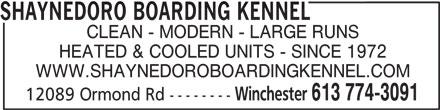 Shaynedoro Boarding Kennel (613-774-3091) - Display Ad - SHAYNEDORO BOARDING KENNEL CLEAN - MODERN - LARGE RUNS HEATED & COOLED UNITS - SINCE 1972 WWW.SHAYNEDOROBOARDINGKENNEL.COM Winchester 613 774-3091 12089 Ormond Rd --------