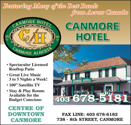 Canmore Hotel (403-678-5181) - Display Ad - from Across Canada Featuring Many of the Best Bands 3 to 5 Nights a Week! 100  Satellite TV Stay & Play Rooms Available for the Budget Conscious 403 678-5181 CANMORE HOTEL Spectacular Licensed Rooftop Patio Great Live Music FAX LINE: 403 678-6182 738 - 8th STREET, CANMORE