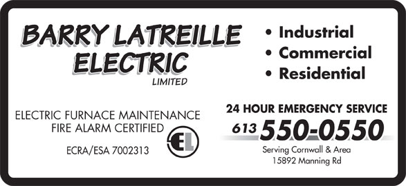 Barry Latreille Electric (613-550-0550) - Display Ad - Serving Cornwall & Area ECRA/ESA 7002313 15892 Manning Rd Industrial Commercial Residential 24 HOUR EMERGENCY SERVICE ELECTRIC FURNACE MAINTENANCE FIRE ALARM CERTIFIED 613 550-0550