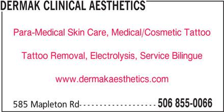 Dermak Clinical Aesthetics (506-855-0066) - Display Ad - DERMAK CLINICAL AESTHETICS Para-Medical Skin Care, Medical/Cosmetic Tattoo Tattoo Removal, Electrolysis, Service Bilingue www.dermakaesthetics.com 506 855-0066 585 Mapleton Rd-------------------