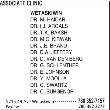 Associate Clinic (780-352-7157) - Display Ad - ASSOCIATE CLINIC WETASKIWIN DR. M. HAIDAR DR. I.J. ARGALS DR. T.K. BAKSHI DR. M.C. KIRWAN DR. J.E. BRAND DR. D.A. JEFFERY DR. D. VAN DEN BERG DR. G. SCHLENTHER DR. E. JOHNSON DR. Y. MOOLLA DR. C. SWARTZ DR. C. SURGENOR ----------- 780 352-7157 5215 49 Ave Wetaskiwin ----------------------------- 780 352-2273 Faxline