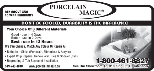 Porcelain Magic (519-748-4040) - Display Ad - Best - use In 12 Hours We Can Change, Match Any Colour Or Repair All: Bathtubs - Sinks (Porcelain, Fibreglass & Acrylic) Expert Chip Repairs, Renew Wall Tiles & Shower Stalls Regrouting & Tub Surround Installation 1-800-461-8827 See Our Showroom At 3310 King St.  E.  Kitchener 519-748-4040        www.porcelainmagic.ca ASK ABOUT OUR 10 YEAR WARRANTY DON T BE FOOLED, DURABILITY IS THE DIFFERENCE! Your Choice Of 3 Different Materials Good - use In 4 Days Better - use In 2 Days