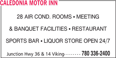 Caledonia Motor Inn (780-336-2400) - Display Ad - & BANQUET FACILITIES   RESTAURANT SPORTS BAR   LIQUOR STORE OPEN 24/7 780 336-2400 Junction Hwy 36 & 14 Viking-------- CALEDONIA MOTOR INN 28 AIR COND. ROOMS   MEETING