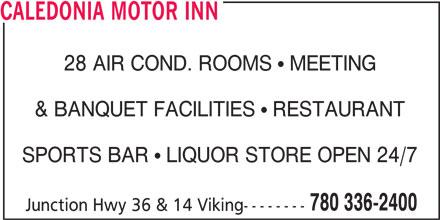 Caledonia Motor Inn (780-336-2400) - Display Ad - CALEDONIA MOTOR INN 28 AIR COND. ROOMS   MEETING & BANQUET FACILITIES   RESTAURANT SPORTS BAR   LIQUOR STORE OPEN 24/7 780 336-2400 Junction Hwy 36 & 14 Viking--------