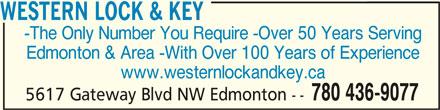 Western Lock & Key (780-436-9077) - Display Ad - WESTERN LOCK & KEYWESTERN LOCK & KEY WESTERN LOCK & KEY -The Only Number You Require -Over 50 Years Serving Edmonton & Area -With Over 100 Years of Experience www.westernlockandkey.ca 780 436-9077 5617 Gateway Blvd NW Edmonton --