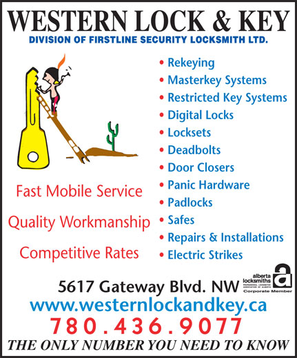 Western Lock & Key (780-436-9077) - Display Ad - Safes Padlocks WESTERN LOCK & KEY Rekeying Masterkey Systems Restricted Key Systems Digital Locks Locksets Deadbolts Door Closers Panic Hardware Fast Mobile Service Quality Workmanship Competitive Rates Repairs & Installations 5617 Gateway Blvd. NW 780.436.9077 THE ONLY NUMBER YOU NEED TO KNOW www.westernlockandkey.ca Electric Strikes