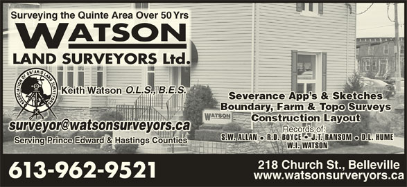 Watson Land Surveyors Ltd (613-962-9521) - Display Ad - Surveying the Quinte Area Over 50 YrsSurveying the Quinte Area Over 50 Yrs O.L.S., B.E.S.O.L.S., B.E.S. Severance App s & SketchesSeverance App s & Sketches S.W. ALLAN R.D. BOYCE   J.T. RANSOM D.L. HUMES.W. ALLAN  R.D. BOYCE   J.T. RANSOM  D.L. HUME Serving Prince Edward & Hastings CountiesServing Prince Edward & Hastings Counties W.I. WATSONW.I. WATSON 218 Church St., Belleville 613-962-95 www.watsonsurveryors.ca