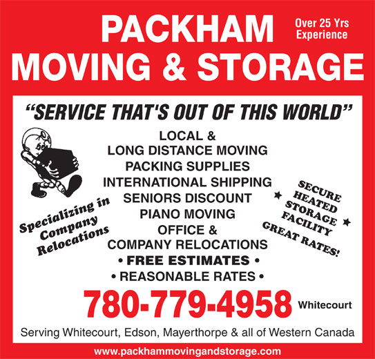 Packham Moving & Storage (780-779-4958) - Display Ad - Over 25 Yrs Experience PACKHAM MOVING & STORAGE SERVICE THAT'S OUT OF THIS WORLD LOCAL & LONG DISTANCE MOVING PACKING SUPPLIES SECURE INTERNATIONAL SHIPPING HEATED SENIORS DISCOUNT STORAGE FACILITY PIANO MOVING GREAT RATES! Specializing inCompany OFFICE & COMPANY RELOCATIONS Relocations FREE ESTIMATES REASONABLE RATES Whitecourt 780-779-4958 Serving Whitecourt, Edson, Mayerthorpe & all of Western Canada www.packhammovingandstorage.com