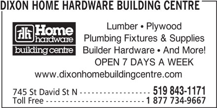 Dixon Home Hardware Building Centre (519-843-1171) - Display Ad - DIXON HOME HARDWARE BUILDING CENTRE Lumber  Plywood Plumbing Fixtures & Supplies OPEN 7 DAYS A WEEK www.dixonhomebuildingcentre.com 519 843-1171 745 St David St N ------------------ Toll Free ------------------------- 1 877 734-9667 Builder Hardware  And More!