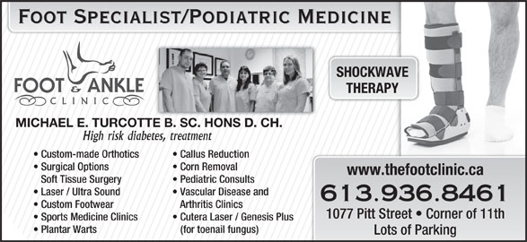 Turcotte Michael Foot Specialist (613-936-8461) - Display Ad - Foot Specialist/Podiatric Medicine SHOCKWAVE THERAPY MICHAEL E. TURCOTTE B. SC. HONS D. CH. High risk diabetes, treatment Custom-made Orthotics Callus Reduction Surgical Options Corn Removal www.thefootclinic.ca Soft Tissue Surgery Pediatric Consults Laser / Ultra Sound Vascular Disease and 613.936.8461 Custom Footwear Arthritis Clinics 1077 Pitt Street   Corner of 11th Sports Medicine Clinics Cutera Laser / Genesis Plus Plantar Warts (for toenail fungus) Lots of Parking