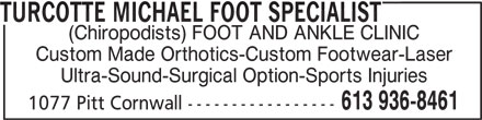 Turcotte Michael Foot Specialist (613-936-8461) - Display Ad - TURCOTTE MICHAEL FOOT SPECIALIST (Chiropodists) FOOT AND ANKLE CLINIC Custom Made Orthotics-Custom Footwear-Laser Ultra-Sound-Surgical Option-Sports Injuries 613 936-8461 1077 Pitt Cornwall -----------------