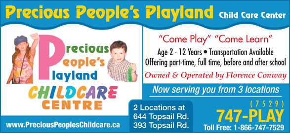 Precious Peoples Playland (709-747-7529) - Display Ad - Precious People s Playland Child Care Center Come Play   Come Learn Age 2 - 12 Years   Transportation Available Offering part-time, full time, before and after school Owned & Operated by Florence Conway Now serving you from 3 locations ( 7 5 2 9 ) 2 Locations at 644 Topsail Rd. 747-PLAY www.PreciousPeoplesChildcare.ca 393 Topsail Rd. Toll Free: 1-866-747-7529