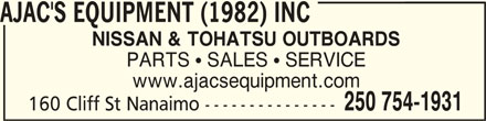 Ajac's Equipment (1982) Inc (250-754-1931) - Display Ad - AJAC'S EQUIPMENT (1982) INC AJAC'S EQUIPMENT (1982) INCAJAC'S EQUIPMENT (1982) INC NISSAN & TOHATSU OUTBOARDS PARTS  SALES  SERVICE www.ajacsequipment.com 250 754-1931 160 Cliff St Nanaimo ---------------