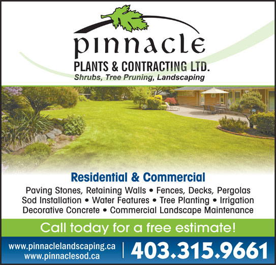 Pinnacle Plants & Contracting Ltd (403-315-9661) - Display Ad - Residential & Commercial Paving Stones, Retaining Walls   Fences, Decks, Pergolas Sod Installation   Water Features   Tree Planting   Irrigation Decorative Concrete   Commercial Landscape Maintenance Call today for a free estimate! www.pinnaclelandscaping.ca 403.315.9661 www.pinnaclesod.ca
