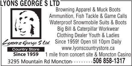 Lyons George S Ltd (506-858-1317) - Display Ad - LYONS GEORGE S LTD Browning Apparel & Muck Boots Ammunition, Fish Tackle & Game Calls Waterproof Snowmobile Suits & Boots Big Bill & Caterpillar Workwear Clothing Dealer Youth & Ladies Since 1959! Open till 10pm Daily www.lyonscountrystore.ca 1 mile from concert site & Moncton Casino 506 858-1317 3295 Mountain Rd Moncton---------