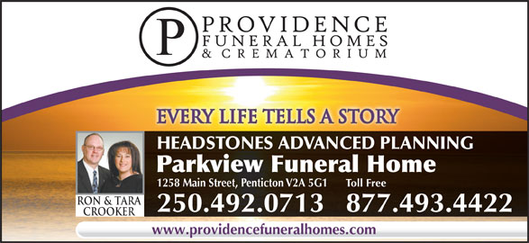 Parkview Funeral Home (250-492-0713) - Display Ad - every life tells a storyevery life tells a story HEADSTONES ADVANCED PLANNING Parkview Funeral Home 1258 Main Street, Penticton V2A 5G1Toll Free Ron & TarA 250.492.0713877.493.4422 Crooker www.providencefuneralhomes.com