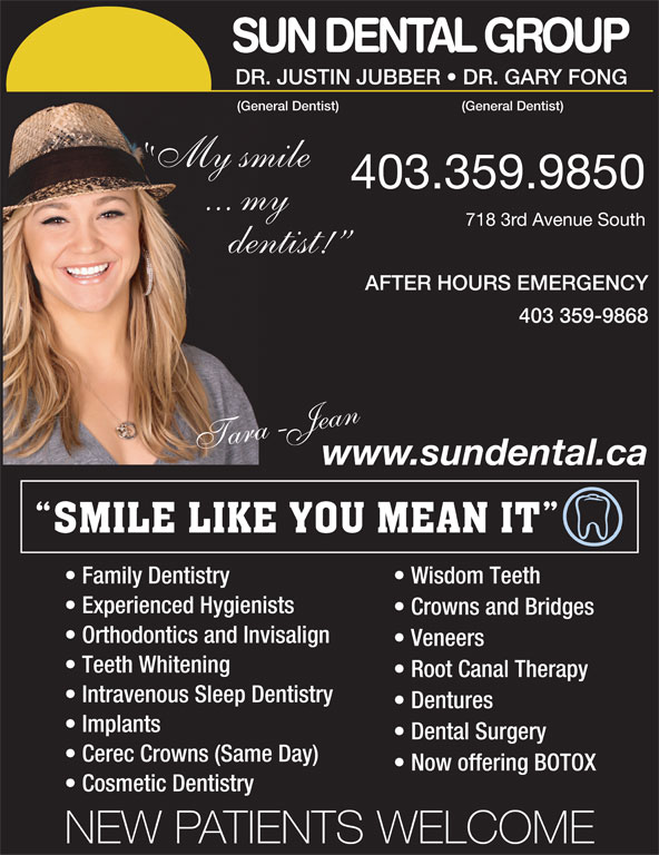Sun Dental Group (403-327-3410) - Display Ad - Experienced Hygienists Crowns and Bridges Orthodontics and Invisalign Veneers Teeth Whitening Root Canal Therapy Intravenous Sleep Dentistry Dentures Implants Dental Surgery Cerec Crowns (Same Day) Now offering BOTOX Cosmetic Dentistry NEW PATIENTS WELCOME SUN DENTAL GROUP DR.JUSTINJUBBER   DR.GARYFONG (GeneralDentist) My smile 403.359.9850 ... my 7183rdAvenueSouth dentist! AFTER HOURS EMERGENCY 403 359-9868 araT -Jaen www.sundental.ca Family Dentistry Wisdom Teeth