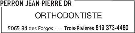 Perron Jean-Pierre Dr (819-373-4480) - Annonce illustrée======= - PERRON JEAN-PIERRE DR Trois-Rivières 819 373-4480 ORTHODONTISTE 5065 Bd des Forges ---