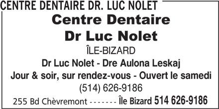 Centre Dentaire Dr. Luc Nolet (514-626-9186) - Annonce illustrée======= - 255 Bd Chèvremont ------- CENTRE DENTAIRE DR. LUC NOLET ÎLE-BIZARD Dr Luc Nolet - Dre Aulona Leskaj Jour & soir, sur rendez-vous - Ouvert le samedi (514) 626-9186 Île Bizard 514 626-9186