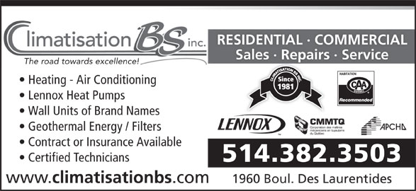 Climatisation B S Inc (514-382-3503) - Display Ad - RESIDENTIAL · COMMERCIAL Sales · Repairs · ServiceSales Repas The road towards excellence! Heating - Air Conditioning Lennox Heat Pumps Wall Units of Brand Names Geothermal Energy / Filters Contract or Insurance Available 514.382.3503 www. climatisationbs .com 1960 Boul. Des Laurentides Certified Technicians