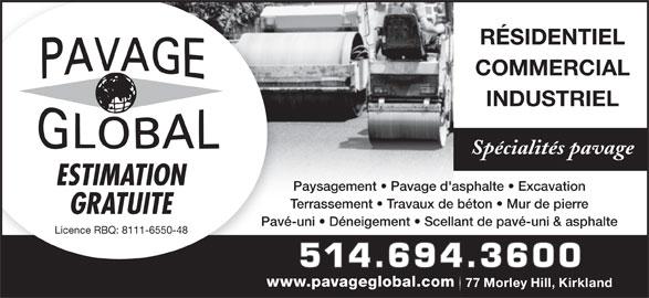 Pavage Global Inc (514-694-3600) - Annonce illustrée======= - Paysagement   Pavage d'asphalte   Excavation Terrassement   Travaux de béton   Mur de pierre GRATUITE Pavé-uni   Déneigement   Scellant de pavé-uni & asphalte Licence RBQ: 8111-6550-48 514.694.3600 www.pavageglobal.comwww 77 Morley Hill, Kirkland77 Morley Hill, Kirkland RÉSIDENTIEL COMMERCIAL INDUSTRIEL Spécialités pavage ESTIMATION