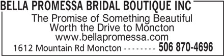 Bella Promessa Bridal Boutique Inc (506-870-4696) - Display Ad - BELLA PROMESSA BRIDAL BOUTIQUE INC The Promise of Something Beautiful Worth the Drive to Moncton www.bellapromessa.com 506 870-4696 1612 Mountain Rd Moncton --------