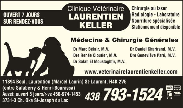 Clinique Vétérinaire Laurentien-Keller (514-336-2694) - Annonce illustrée======= - Stationnement disponible Médecine & Chirurgie Générales Dr Marc Bélair, M.V.            Dr Daniel Chartrand, M.V. Dre Renée Cloutier, M.V.            Dre Geneviève Paré, M.V. Dr Salah El Moustaghfir, M.V. Nourriture spécialisée www.veterinairelaurentienkeller.com 11894 Boul. Laurentien (Marcel Laurin) St-Laurent, H4K 2V5 (entre Salaberry & Henri-Bourassa) Aussi: ouvert 5 jours/r-vs 450-974-1453 3731-3 Ch. Oka St-Joseph du Lac Chirurgie au laser Radiologie - Laboratoire OUVERT 7 JOURS SUR RENDEZ-VOUS