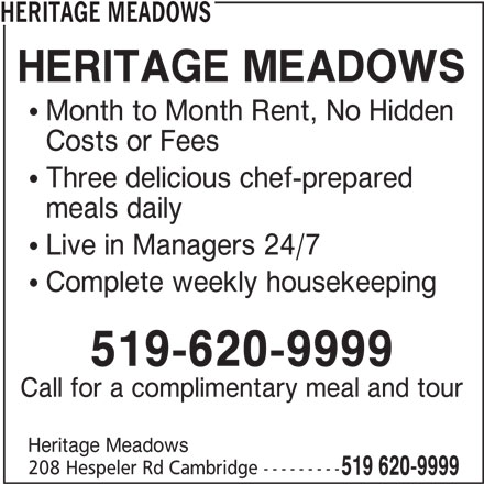 Heritage Meadows (519-620-9999) - Display Ad - HERITAGE MEADOWS  Month to Month Rent, No Hidden Costs or Fees  Three delicious chef-prepared meals daily  Live in Managers 24/7  Complete weekly housekeeping 519-620-9999 Call for a complimentary meal and tour Heritage Meadows 208 Hespeler Rd Cambridge --------- 519 620-9999