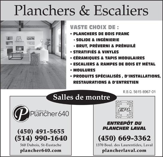 Centre Du Plancher 640 Inc (450-491-5655) - Annonce illustrée======= - Planchers & Escaliers VASTE CHOIX DE : PLANCHERS DE BOIS FRANC - SOLIDE & INGÉNIERIE - BRUT, PRÉVERNI & PRÉHUILÉ STRATIFIÉS & VINYLES CÉRAMIQUES & TAPIS MODULAIRES ESCALIERS & RAMPES DE BOIS ET MÉTAL MOULURES PRODUITS SPÉCIALISÉS , D'INSTALLATIONS, RESTAURATIONS & D'ENTRETIEN R.B.Q. 5615-8967-01R.B.Q. 5615-8967-01 Salles de montre ENTREPÔT DU PLANCHER LAVAL (450) 491-5655 (450) 669-3362(514) 990-1640 1370 Boul. des Laurentides, Laval560 Dubois, St-Eustache plancherlaval.complancher640.com