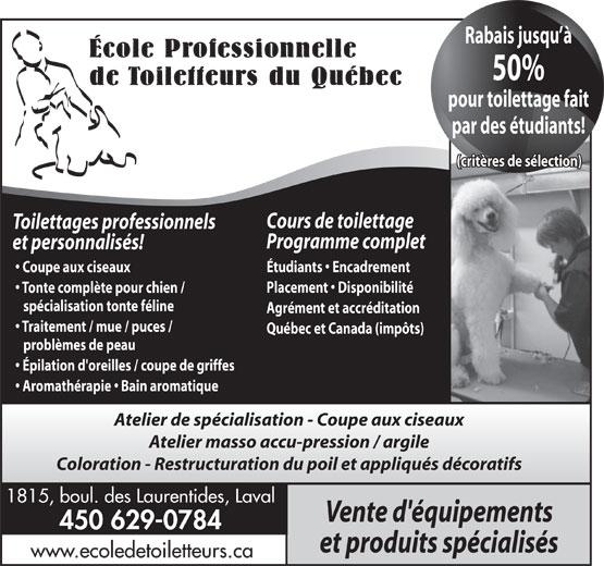 École Professionnelle de Toiletteurs du Québec (450-629-0784) - Annonce illustrée======= - Rabais jusqu à École Professionnelle 50% de Toiletteurs du Québec pour toilettage fait par des étudiants! (critères de sélection) Cours de toilettage Toilettages professionnels Programme complet et personnalisés! Étudiants   Encadrement Coupe aux ciseaux Placement   Disponibilité Tonte complète pour chien / spécialisation tonte féline Agrément et accréditation Traitement / mue / puces / Québec et Canada (impôts) problèmes de peau Épilation d'oreilles / coupe de griffes Aromathérapie   Bain aromatique Atelier de spécialisation - Coupe aux ciseaux Atelier masso accu-pression / argile Coloration - Restructuration du poil et appliqués décoratifs 1815, boul. des Laurentides, Laval Vente d'équipements 450 629-0784 et produits spécialisés www.ecoledetoiletteurs.ca