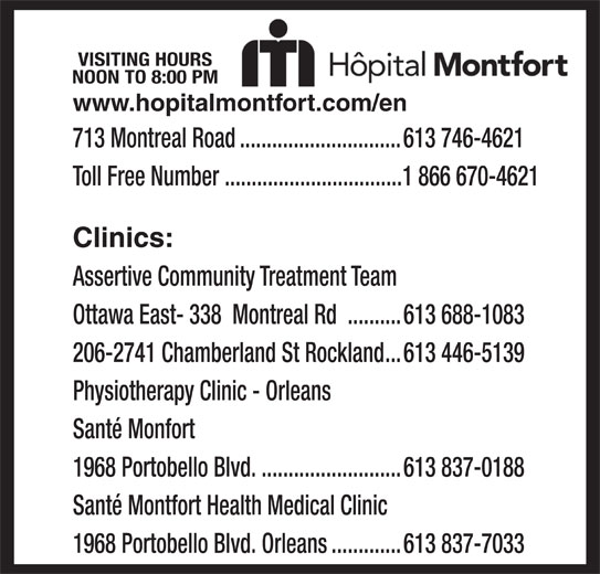 Montfort Hospital (613-746-4621) - Display Ad - VISITING HOURS NOON TO 8:00 PM www.hopitalmontfort.com/en 713 Montreal Road..............................613 746-4621 Toll Free Number .................................1 866 670-4621 Clinics: Assertive Community Treatment Team Physiotherapy Clinic - Orleans Santé Monfort 1968 Portobello Blvd...........................613 837-0188 Santé Montfort Health Medical Clinic 1968 Portobello Blvd. Orleans.............613 837-7033 Ottawa East- 338  Montreal Rd ..........613 688-1083 206-2741 Chamberland St Rockland...613 446-5139