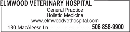 Elmwood Veterinary Hospital (506-858-9900) - Annonce illustrée======= - ELMWOOD VETERINARY HOSPITAL General Practice Holistic Medicine www.elmwoodvethospital.com 506 858-9900 130 MacAleese Ln ------------------