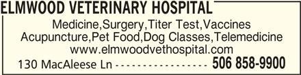 Elmwood Veterinary Hospital (506-858-9900) - Display Ad - ELMWOOD VETERINARY HOSPITALELMWOOD VETERINARY HOSPITAL ELMWOOD VETERINARY HOSPITAL Medicine,Surgery,Titer Test,Vaccines Acupuncture,Pet Food,Dog Classes,Telemedicine www.elmwoodvethospital.com 506 858-9900 130 MacAleese Ln -----------------
