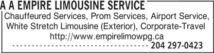 A A Empire Limousine Service (204-297-0423) - Display Ad - A A EMPIRE LIMOUSINE SERVICE Chauffeured Services, Prom Services, Airport Service, White Stretch Limousine (Exterior), Corporate-Travel http://www.empirelimowpg.ca ----------------------------------- 204 297-0423