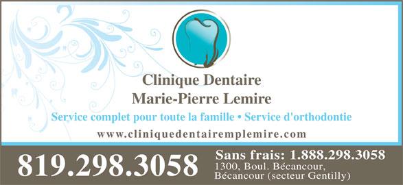 Lemire Marie Pierre Dr (819-298-3058) - Annonce illustrée======= - Service complet pour toute la famille   Service d'orthodontie www.cliniquedentair emplemire.com Sans frais: 1.888.298.3058 1300, Boul. Bécancour, 819.298.3058 Bécancour (secteur Gentilly) Clinique Dentaire Marie-Pierre Lemire