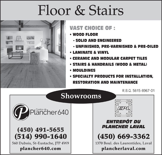 Entrepôt Du Plancher Laval (450-669-3362) - Display Ad - VAST CHOICE OF : WOOD FLOOR - SOLID AND ENGINEERED - UNFINISHED, PRE-VARNISHED & PRE-OILED LAMINATE & VINYL CERAMIC AND MODULAR CARPET TILES STAIRS & HANDRAILS (WOOD & METAL) MOULDINGS SPECIALTY PRODUCTS FOR INSTALLATION, RESTORATION AND MAINTENANCE R.B.Q. 5615-8967-01R.B.Q. 5615-8967-01 Showrooms ENTREPÔT DU PLANCHER LAVAL (450) 491-5655 (450) 669-3362(514) 990-1640 1370 Boul. des Laurentides, Laval560 Dubois, St-Eustache, J7P 4W9 plancherlaval.complancher640.com Floor & Stairs