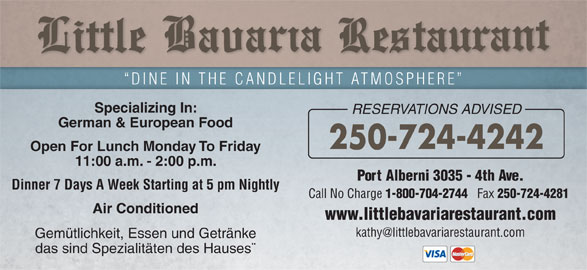 Little Bavaria Restaurant (250-724-4242) - Display Ad - DINE IN THE CANDLELIGHT ATMOSPHERE Specializing In: RESERVATIONS ADVISED German & European Food 250-724-4242 Open For Lunch Monday To Friday 11:00 a.m. - 2:00 p.m. Port Alberni 3035 - 4th Ave. Dinner 7 Days A Week Starting at 5 pm Nightly Call No Charge 1-800-704-2744 Fax 250-724-4281 Air Conditioned www.littlebavariarestaurant.com Gemütlichkeit, Essen und Getränke das sind Spezialitäten des Hauses¨