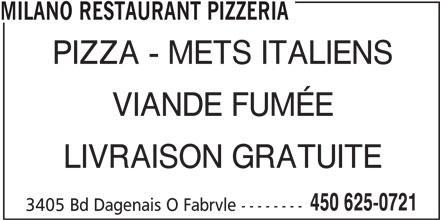 Milano Restaurant Pizzeria (450-625-0721) - Annonce illustrée======= - MILANO RESTAURANT PIZZERIA PIZZA - METS ITALIENS VIANDE FUMÉE LIVRAISON GRATUITE 450 625-0721 3405 Bd Dagenais O Fabrvle --------