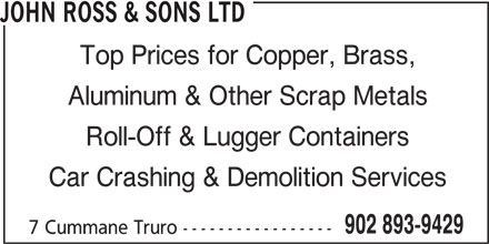 John Ross & Sons Ltd (902-893-9429) - Display Ad - JOHN ROSS & SONS LTD Top Prices for Copper, Brass, Aluminum & Other Scrap Metals Roll-Off & Lugger Containers Car Crashing & Demolition Services 902 893-9429 7 Cummane Truro -----------------