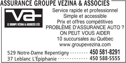 Assurances Groupe Vézina & Associés (450-581-8291) - Annonce illustrée======= - Service rapide et professionnel Simple et accessible Prix et offres compétitives PROBLÈME D'ASSURANCE AUTO ? ON PEUT VOUS AIDER 10 succursales au Québec www.groupevezina.com -------- 450 581-8291 529 Notre-Dame Repentigny ------------- 450 588-5555 37 Leblanc L'Épiphanie ASSURANCE GROUPE VEZINA & ASSOCIES